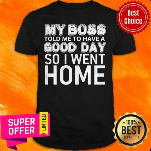 Top My Boss Told Me To Have A Good Day So I Went Home Shirt
