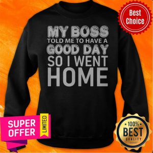 Top My Boss Told Me To Have A Good Day So I Went Home Sweatshirt