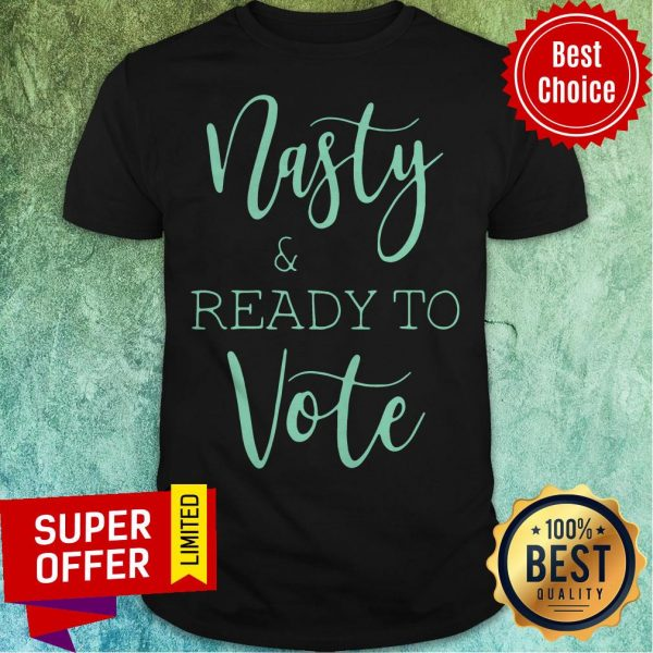 Top Nasty And Ready To Vote Shirt