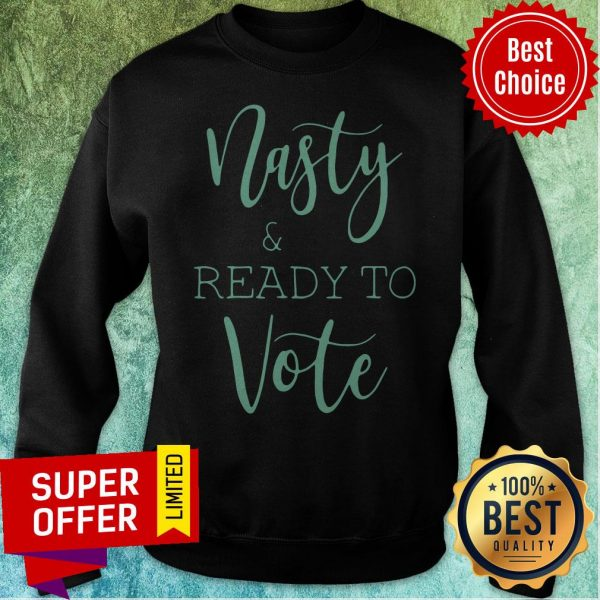 Top Nasty And Ready To Vote Sweatshirt