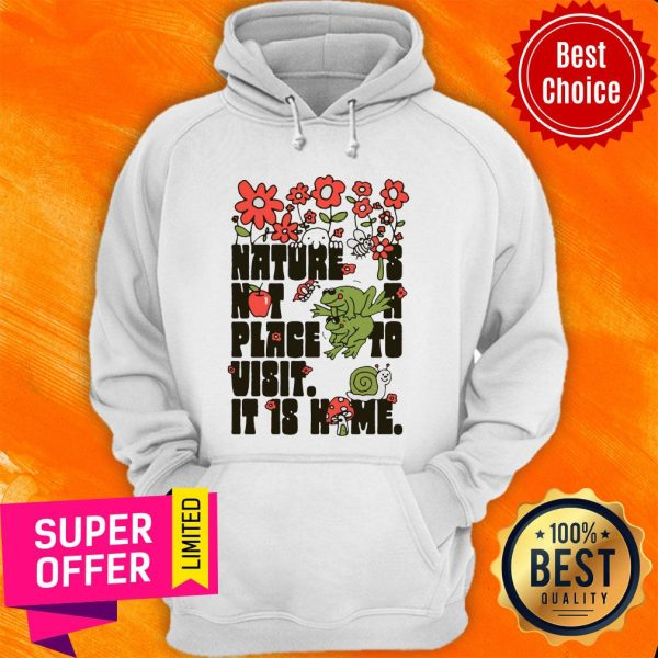 Top Nature Is Not A Place To Visit It Is Home Hoodie