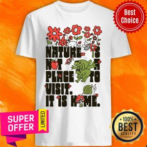 Top Nature Is Not A Place To Visit It Is Home Shirt