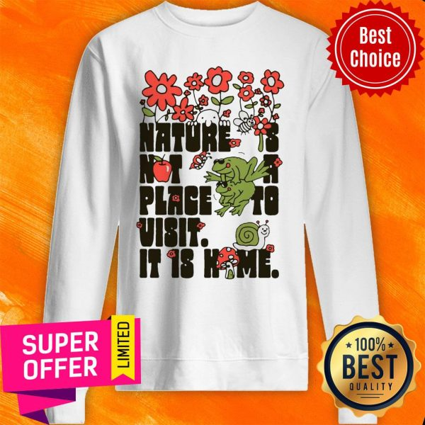 Top Nature Is Not A Place To Visit It Is Home Sweatshirt