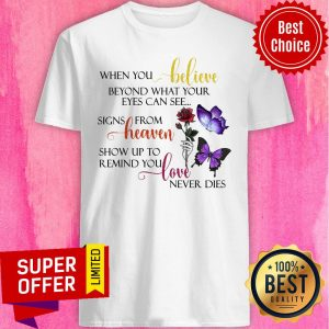 When You Believe Beyond What Your Eyes Can See Signs From Heaven Show Up To Remind You Love Never Dies Shirt