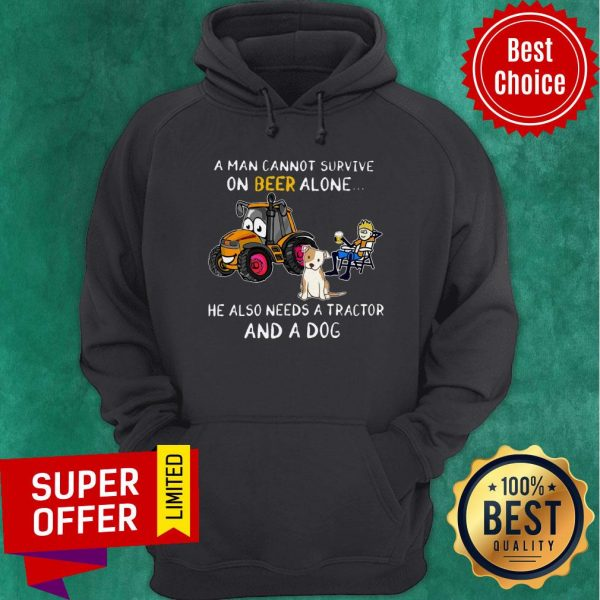A Man Cannot Survive On Beer Alone He Also Needs A Tractor And A Dog ShirtA Man Cannot Survive On Beer Alone He Also Needs A Tractor And A Dog Hoodie