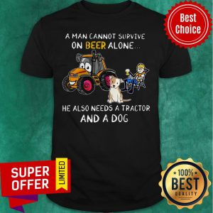 A Man Cannot Survive On Beer Alone He Also Needs A Tractor And A Dog ShirtA Man Cannot Survive On Beer Alone He Also Needs A Tractor And A Dog Shirt
