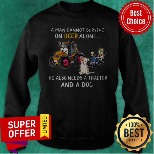 A Man Cannot Survive On Beer Alone He Also Needs A Tractor And A Dog ShirtA Man Cannot Survive On Beer Alone He Also Needs A Tractor And A Dog Sweatshirt