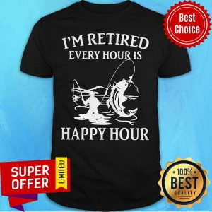 Awesome Fishing I'm Retired Every Hour Is Happy Hour Shirt