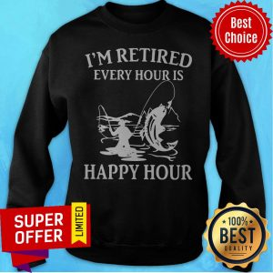 Awesome Fishing I'm Retired Every Hour Is Happy Hour Sweatshirt