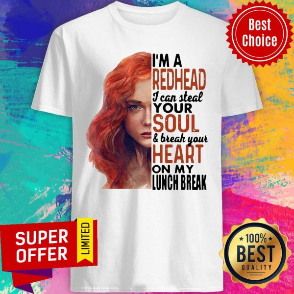 Gifts I'm A Redhead I Can Steal Your Soul And Break Your Heart On My Lunch Break Shirt