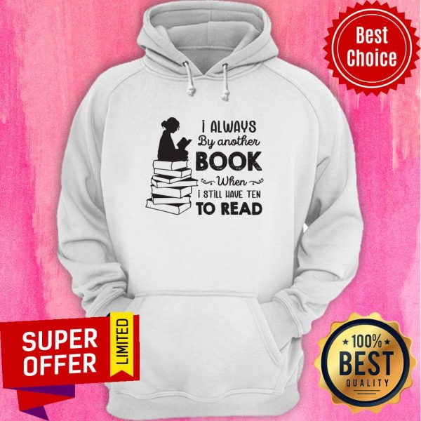 I Always Be Another Book When I Still Have Ten To Read Hoodie