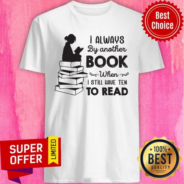 I Always Be Another Book When I Still Have Ten To Read Shirt