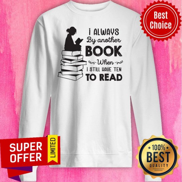 I Always Be Another Book When I Still Have Ten To Read Sweatshirt