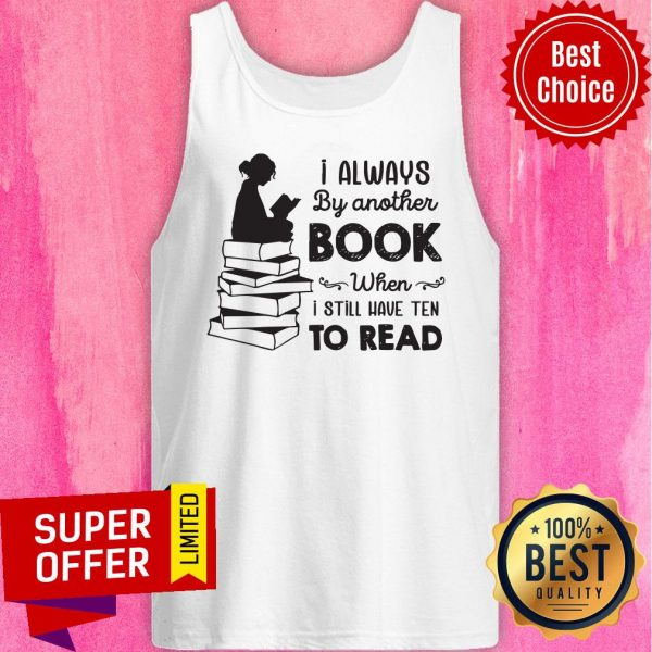 I Always Be Another Book When I Still Have Ten To Read Tank Top