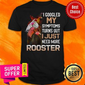 I Googled My Symptoms Turns Out I Just Need More Rooster Shirt