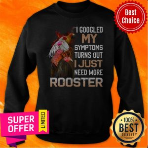I Googled My Symptoms Turns Out I Just Need More Rooster Sweatshirt