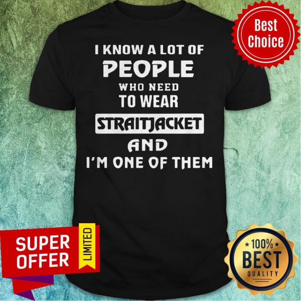 I Know A Lot Of People Who Need To Wear Straitjacket And I'm One Of Them Shirt