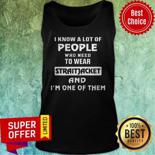 I Know A Lot Of People Who Need To Wear Straitjacket And I'm One Of Them Tank Top