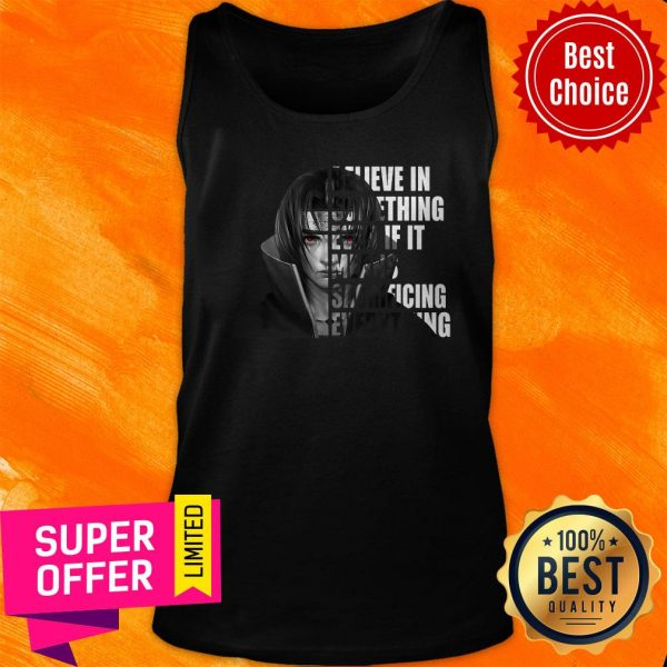 Itachi Uchiha Believe In Something Even If It Means Sacrificing Everything Tank Top