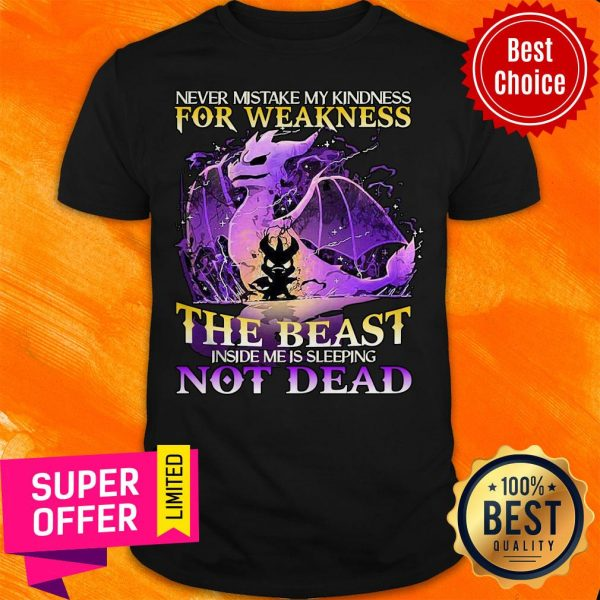 Never Mistake My Kindness For Weakness The Beast Not Dead Dragon Shirt