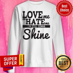 Nice Love Me Or Hate Me I'm Still Gonna Shine Sweatshirt