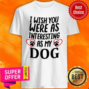 Official I Wish You Were As Interesting As My Dog Shirt