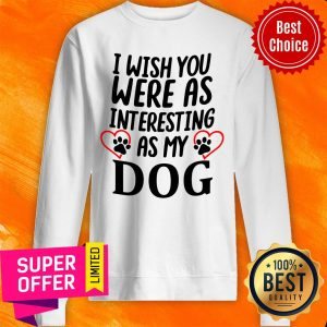 Official I Wish You Were As Interesting As My Dog Sweatshirt
