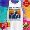 Sir Rod Stewart Yes I Am Old But I Saw Rob Stewart On Stage Vintage Retro Tank Top