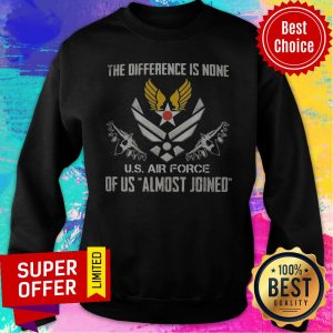 The Difference Is None U.S Air Force Of Us Almost Joined Sweatshirt