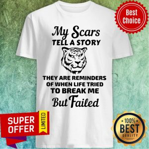 Tiger My Scars Tell A Story They Are Reminders Of When Life Tried To Break Me But Failed Shirt