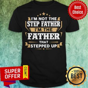 Top I'm Not The Step Father I'm The Father That Stepped Up Shirt