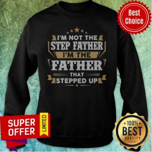 Top I'm Not The Step Father I'm The Father That Stepped Up Sweatshirt