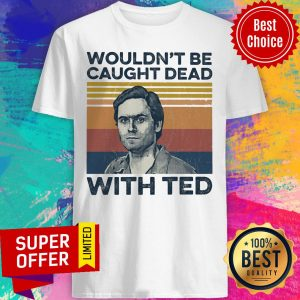 Top Wouldn't Be Caught Dead With Ted Shirt