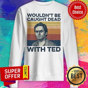 Top Wouldn't Be Caught Dead With Ted Sweatshirt