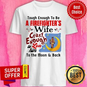 Tough Enough To Be I Am A Firefighter's Wife Crazy Enough To Love Him To The Moon And Back Shirt