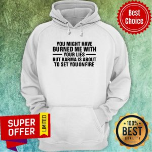 You Might Have Burned Me With Your Lies But Karma Is About To Set You On Fire Hoodie