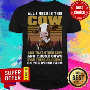All I Need Is This Cow And That Other Cow And Those Cows On The Farm Shirt