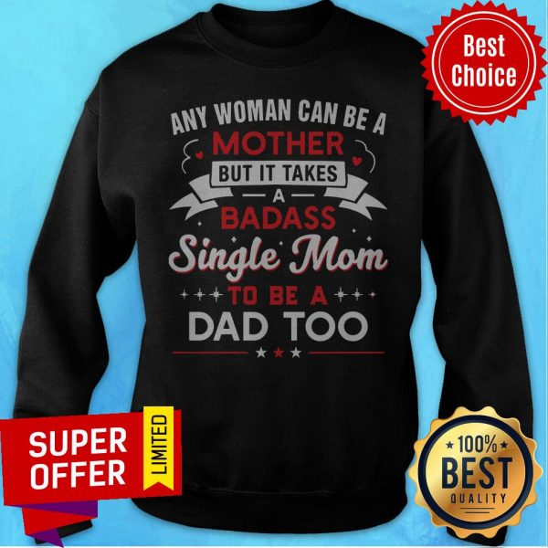 Any Woman Can Be A Mother But It Takes A Badass Single Mom To Be A Dad Too Sweatshirt
