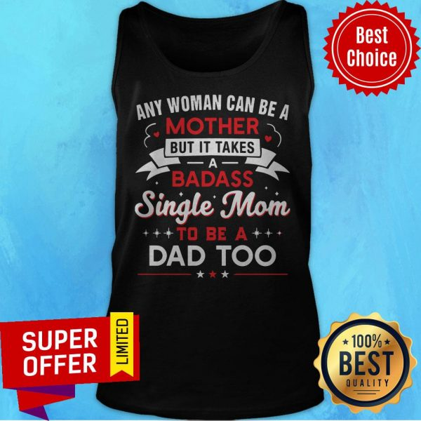 Any Woman Can Be A Mother But It Takes A Badass Single Mom To Be A Dad Too Tank Top