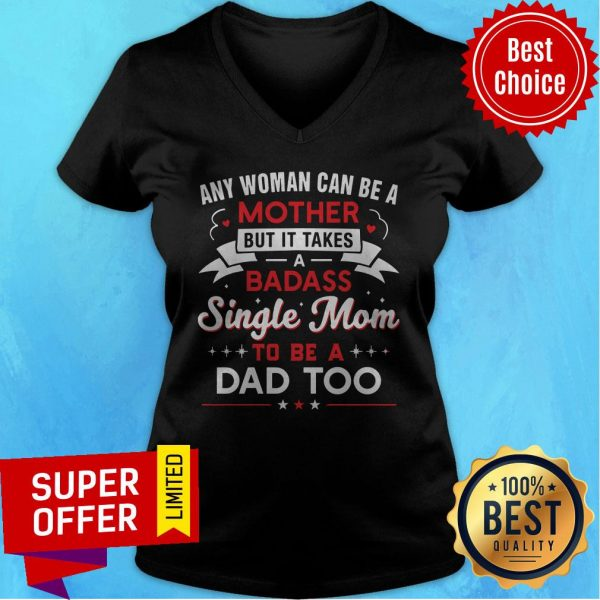 Any Woman Can Be A Mother But It Takes A Badass Single Mom To Be A Dad Too V-neck