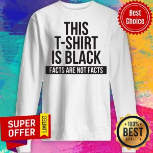 Awesome This T-Shirt Is Black Facts Are Not Facts Sweatshirt