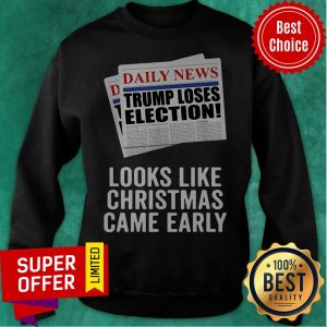 Daily News Trump Loses Election Looks Like Christmas Came Early Awesome Troubled By The Living Crazy Man Sweatshirt