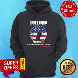 Don't Ever Use The Word Smart With Me Trump 2020 There's Nothing Smart About You Joe Hoodie