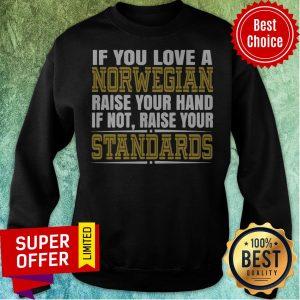 If You Love A Norwegian Raise Your Hand If Not Raise Your Standards Sweatshirt