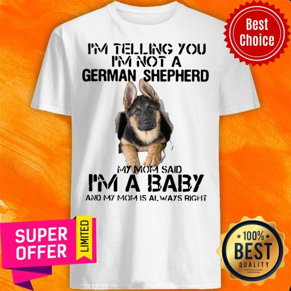 I'm Telling You I'm Not German Shepherd My Mom Said I'm A Baby And My Mom Is Always Right Shirt