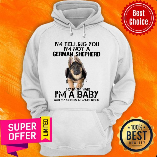 I'm Telling You I'm Not German Shepherd My Mom Said I'm A Baby And My Mom Is Always Right Hoodie