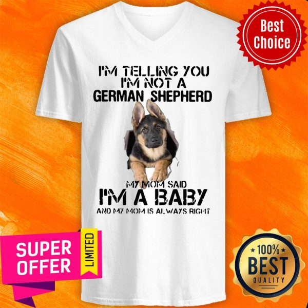 I'm Telling You I'm Not German Shepherd My Mom Said I'm A Baby And My Mom Is Always Right V-neck