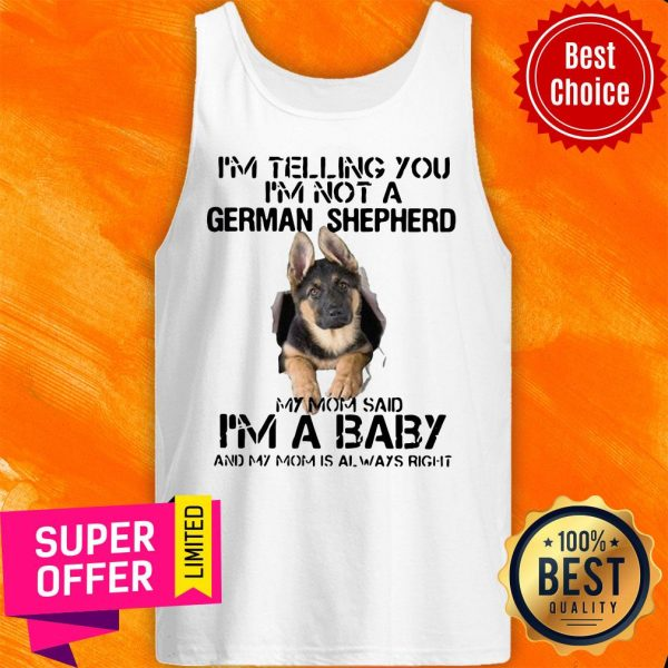 I'm Telling You I'm Not German Shepherd My Mom Said I'm A Baby And My Mom Is Always Right Tank Top