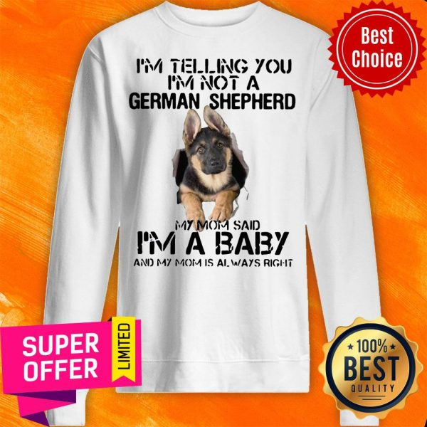 I'm Telling You I'm Not German Shepherd My Mom Said I'm A Baby And My Mom Is Always Right Sweatshirt
