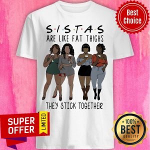 Nice Lady Sistas Are Like Fat Thighs They Stick Together Shirt